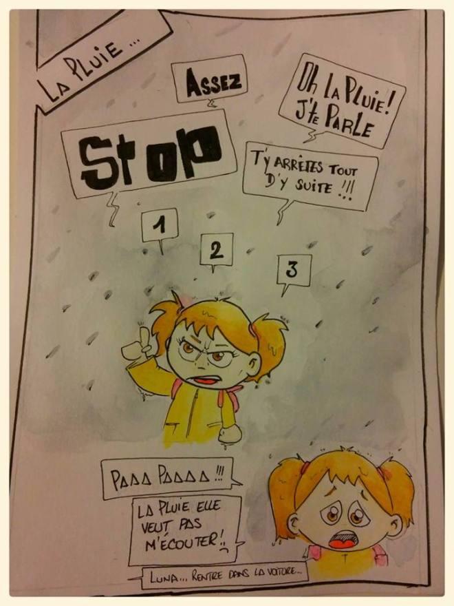 """""""-ASSEZ !  - S T O P  -Oh la pluie !! J'te parle ! -T'y Arrêtes tout d'y suite !!! - 1 - 2 - 3  -Paapaaaa !!! -La pluie elle veut pas m'écouter ! :( -Luna ... rentre dans la voiture"""""""