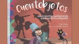 Cuentobjetos, minicuentos fantásticos sobre objetos cotidianos. Fran Nuño (textos) y Sandra Avecilla (ilustraciones)