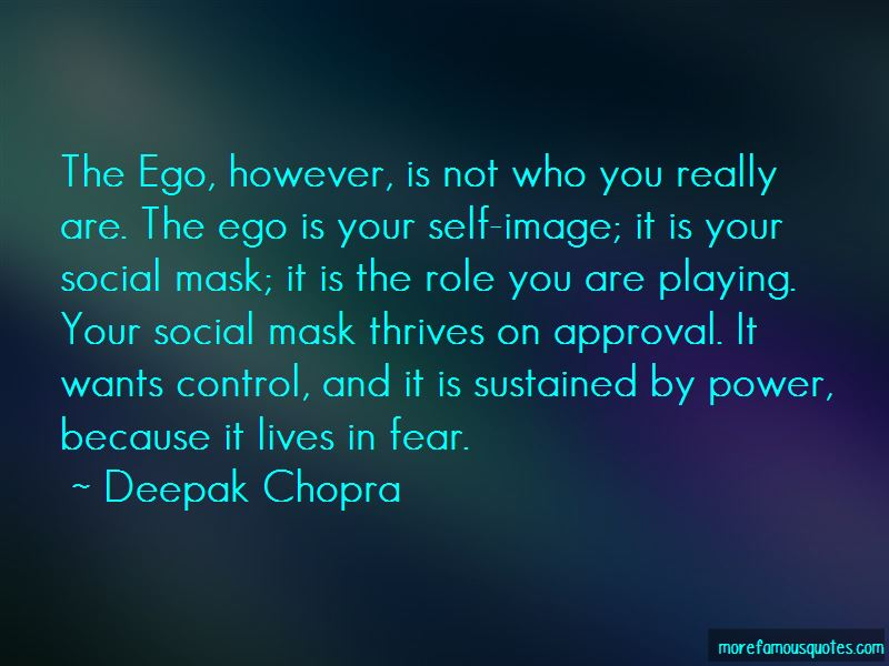Image result for The ego is your self-image; it is your social mask; it is the role you are playing. Your social mask thrives on approval. It wants control, and it is sustained by power, because it lives in fear. If you want to reach a state of bliss, then go beyond your ego and the internal dialogue.