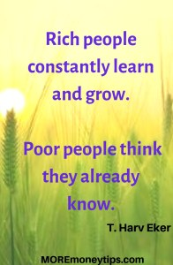 Rich people constantly learn and grow. Poor people think they already know