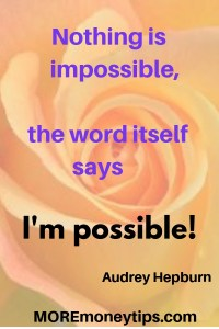 Nothing is impossible, the word itself says I'm possible.