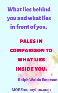 What lies behind you and what lies in front of you, pales in comparison to what lies inside you.