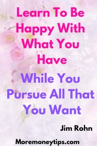 Learn to be happy with what you have, while you pursue all that you want