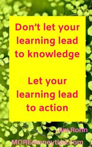 Don't let your learning lead to knowledge. Let your learning lead to action