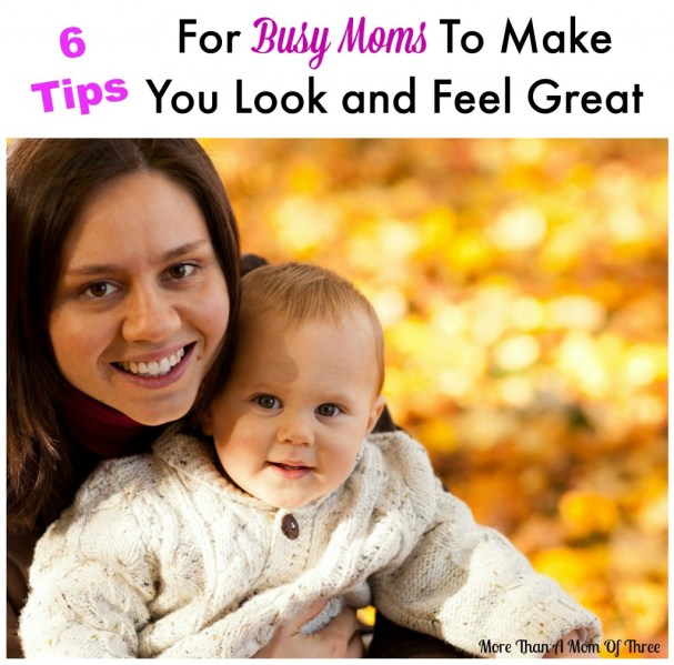 6 Tips For Busy Moms To Make You Look and Feel Great