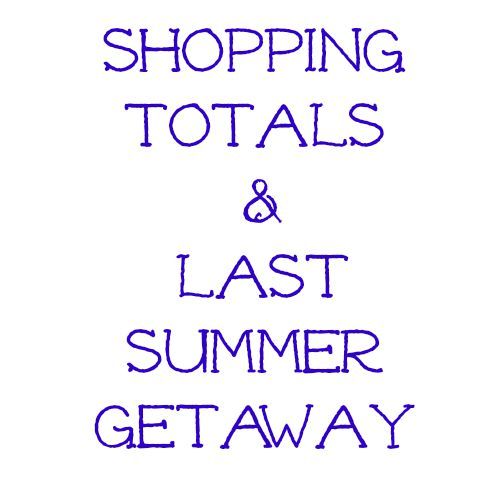 Shopping Totals & Last Summer Getaway