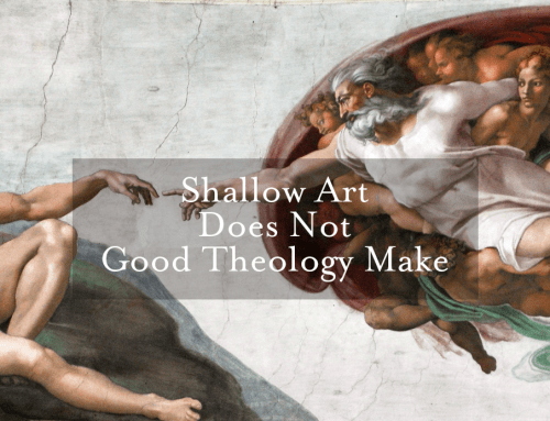 Shallow Art Does Not Good Theology Make