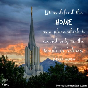 Let us defend the home as a place which is second only to the temple in holiness. Bonnie L. Oscarson