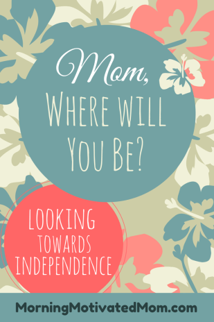Mom, Where Will You Be? Looking Towards Independence.