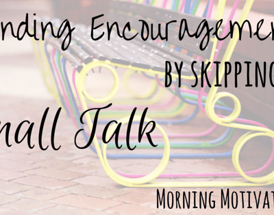 Finding Encouragement by Skipping the Small Talk
