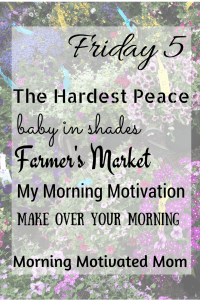 Friday Five…The Hardest Peace, Baby in Shades, Farmer's Market, My Morning