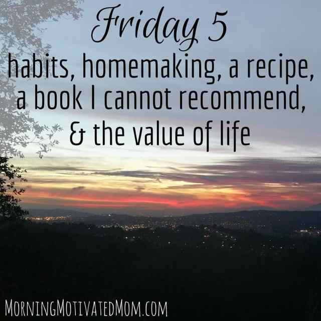 Friday Five…Habits, Homemaking, and the Value of Life