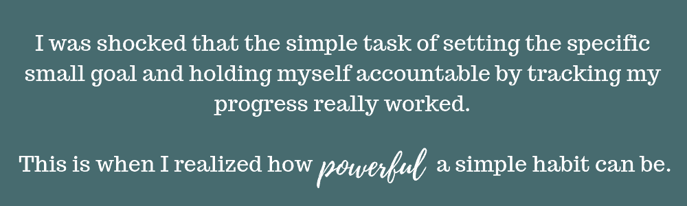 I was shocked that the simple task of setting the specific small goal and holding myself accountable by tracking my progress really worked. This is when I realized how powerful a simple habit can be.