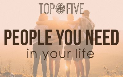 Top 5 People You Need In Your Life