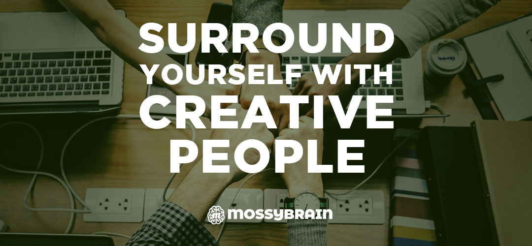 Surround Yourself With Creative People