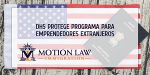 El DHS decide proteger programa para emprendedores extranjeros