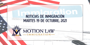 Su Resumen de Noticias de Inmigración del 19 de Octubre de 2021