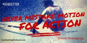 Never Mistake Motion for Action - Ernest Hemingway