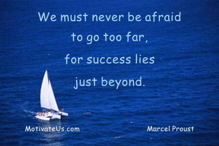 We must never be afraid to go too far, for success lies just beyond. - Marcel Proust
