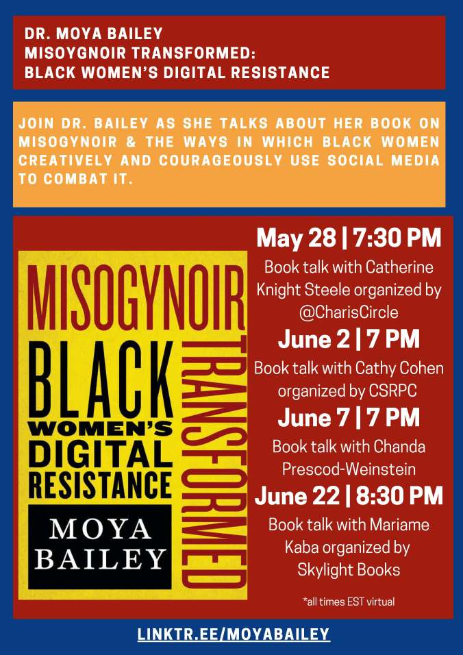 DR. MOYA BAILEY MISOYGNOIR TRANSFORMED: BLACK WOMEN'S DIGITAL RESISTANCE JOIN DR. BAILEY AS SHE TALKS ABOUT HER BOOK ON MISOGYNOIR & THE WAYS IN WHICH BLACK WOMEN CREATIVELY AND COURAGEOUSLY USE SOCIAL MEDIA TO COMBAT IT.  May 28 | 7:30 PM Book talk with Catherine Knight Steele organized by Charis Books and More/Charis Circle and supporting ZAMI NOBLA (National Organization of Black Lesbians on Aging) June 2 | 7 PM Book Talk with Cathy Cohen organized by CSRPC @Seminary Co-Op June 7 | 7 PM Book talk with Chanda Prescod-Weinstein at Brookline Booksmith June 22 | 8:30 PM Book talk with Mariame Kaba organized by Skylight Books *all times EST virtual LINKTR.EE/MOYABAILEY