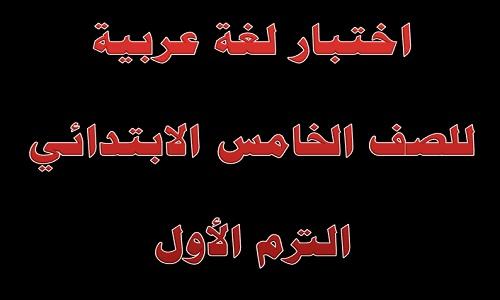 اختبار لغة عربية للصف الخامس الابتدائي الترم الأول علي النظام الجديد