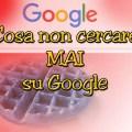 Cosa non cercare MAI su Google