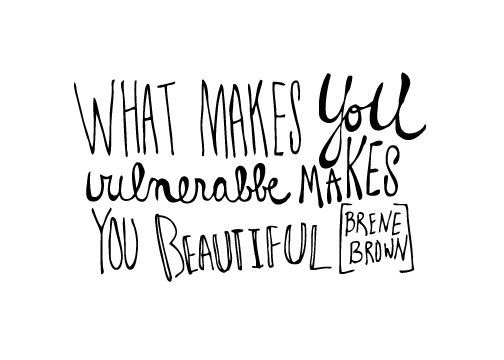 What makes you vulnerable makes you beautiful- Brene Brown