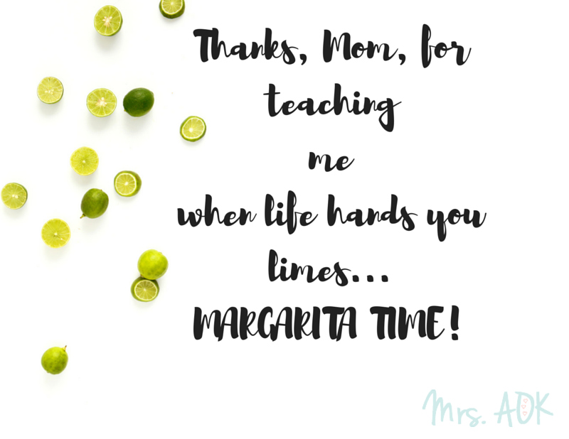 Thanks, Mom, for teaching me when life hands you limes...MARGARITA TIME! | Thank You Notes