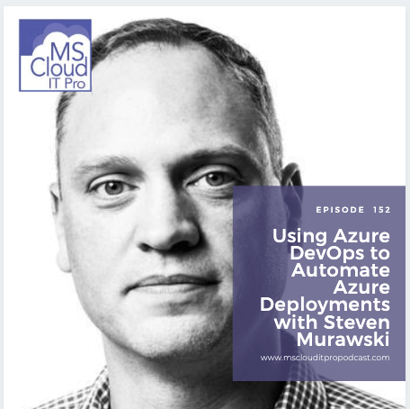 Episode 152 – Using Azure DevOps to Automate Azure Deployments with Steven Murawski