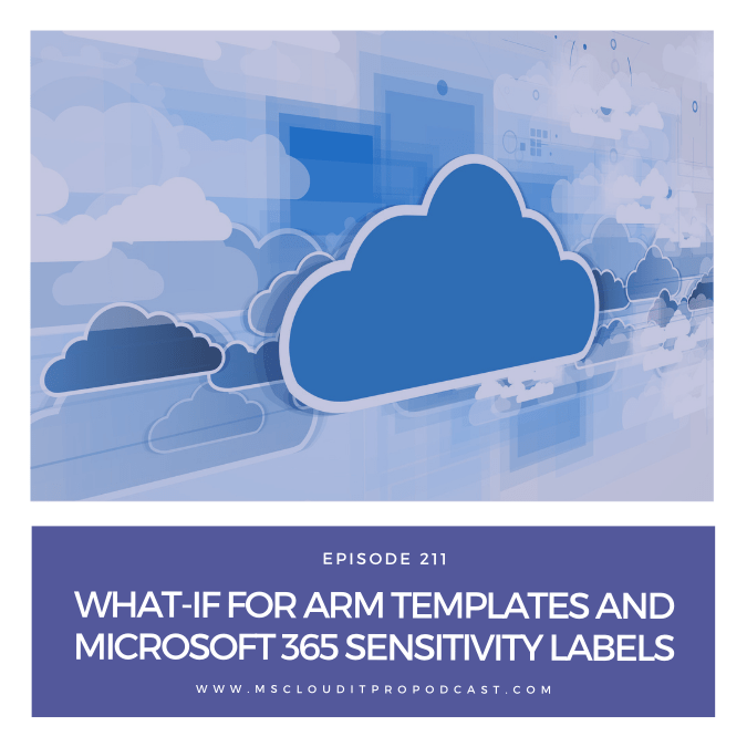 Episode 211 – What-If for ARM Templates and Microsoft 365 Sensitivity Labels