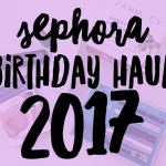 Sephora Birthday Haul 2017