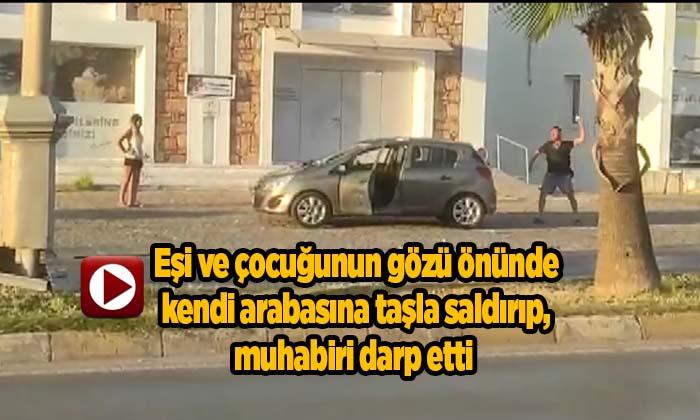 Eşi ve çocuğunun gözü önünde kendi arabasına taşla saldırıp, muhabiri darp etti