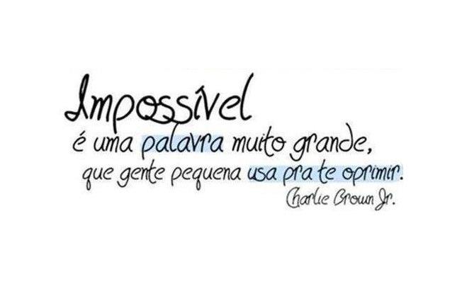 Impossível é uma palavra muito grande, que gente pequena usa pra te oprimir. Charlie Brown Jr.