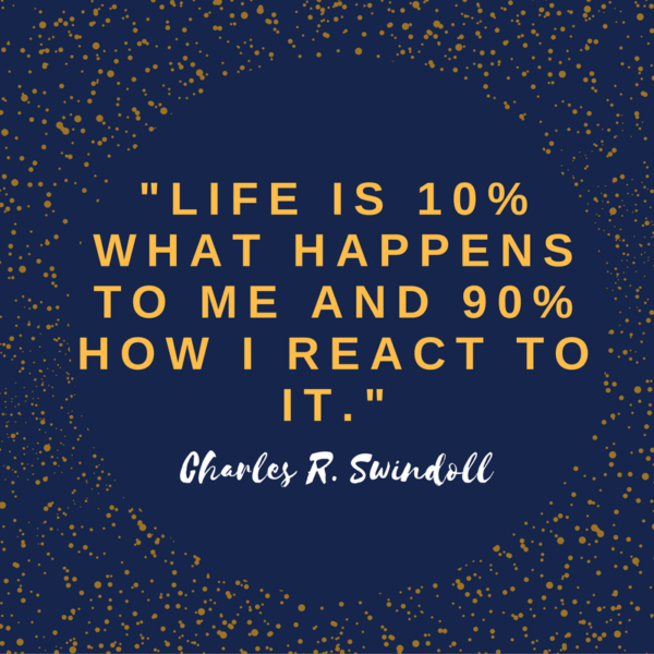 """Life is 10% what happens to me and 90% how I react to it."" Charles R. Swindoll"