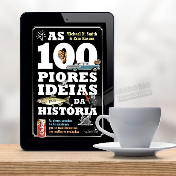 Resenha: As 100 Piores Ideias da História; Michael N. Smith e Eric Kasum