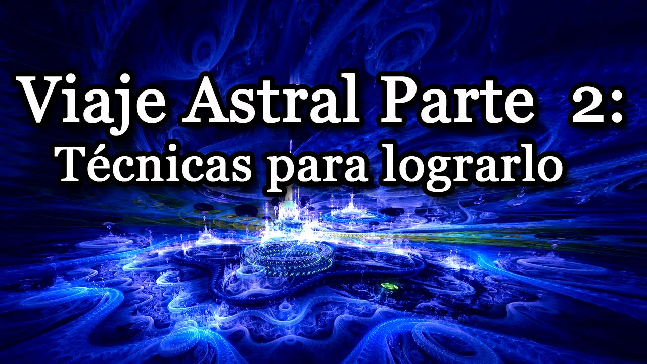 El Viaje Astral Parte 2: Técnicas para lograrlo