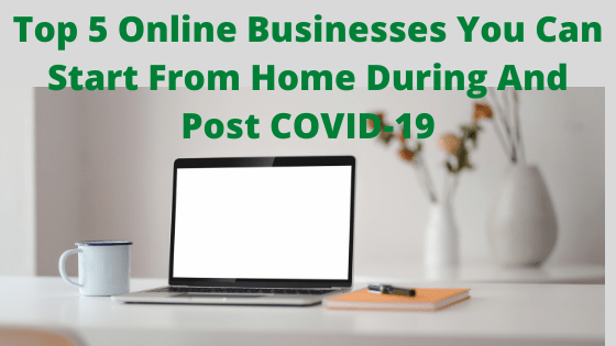 Top 5 Online Businesses You Can Start From Home During And Post COVID-19