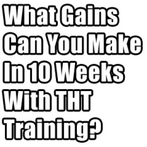 What Muscle Gains You Will Make In Your First 10 Weeks on T.H.T.