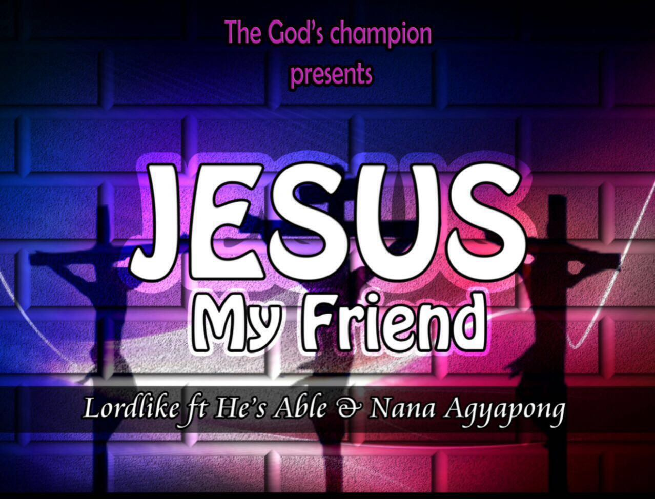 Lordlyk and He'sAble- Jesus my friend ft Nana Agyapon