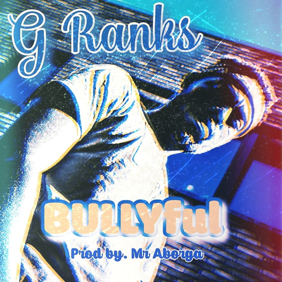 G Ranks – Bullyful (Prod by Mr Aborga)
