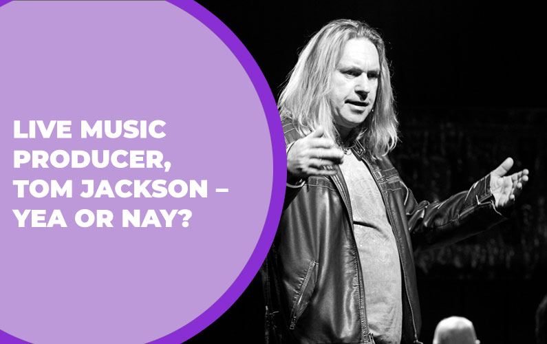 Live Music Producer, Tom Jackson – Yea or Nay?