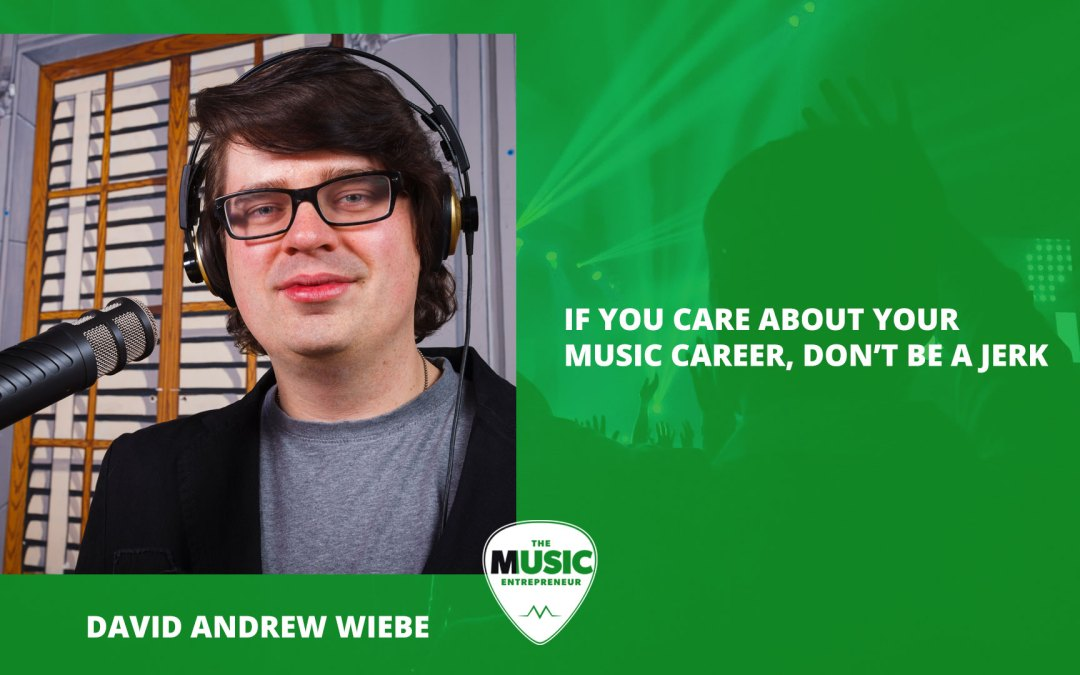 017 – If You Care About Your Music Career, Don't Be A Jerk