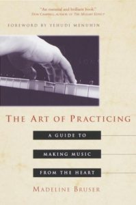The Art of Practicing: A Guide to Making Music from the Heart by Madeline Bruser, Deline Bruser