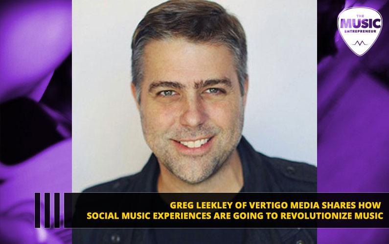 Greg Leekley of Vertigo Media Shares How Social Music Experiences Are Going to Revolutionize Music