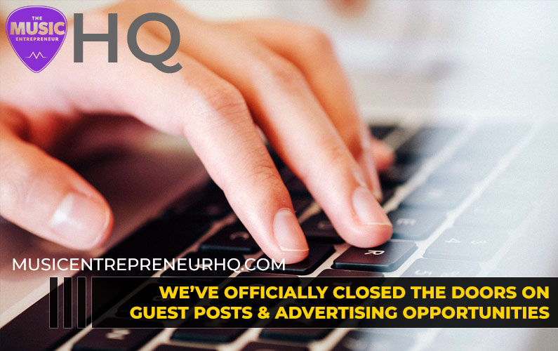 We've Officially Closed the Doors on Guest Posts & Advertising Opportunities with Music Entrepreneur HQ… Here's Why