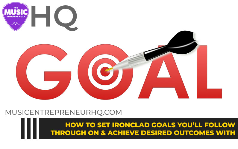 How to Set Ironclad Goals You'll Follow Through on & Achieve Your Desired Outcomes with
