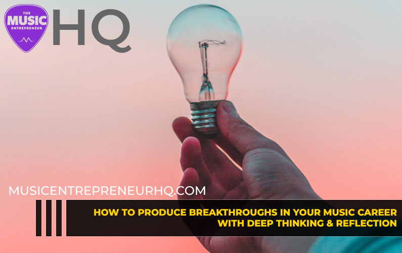175 – How to Produce Breakthroughs in Your Music Career with Deep Thinking & Reflection