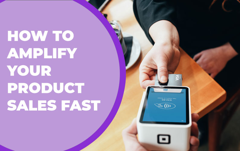How to Amplify Your Product Sales Fast