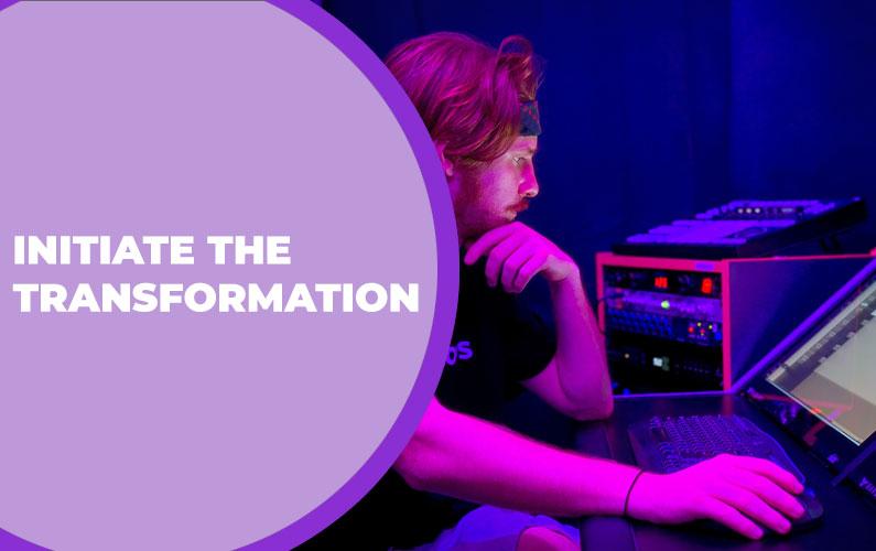Initiate the Transformation