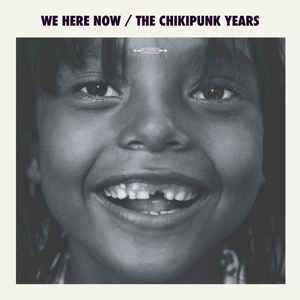 WE HERE NOW – The Chikipunk Years